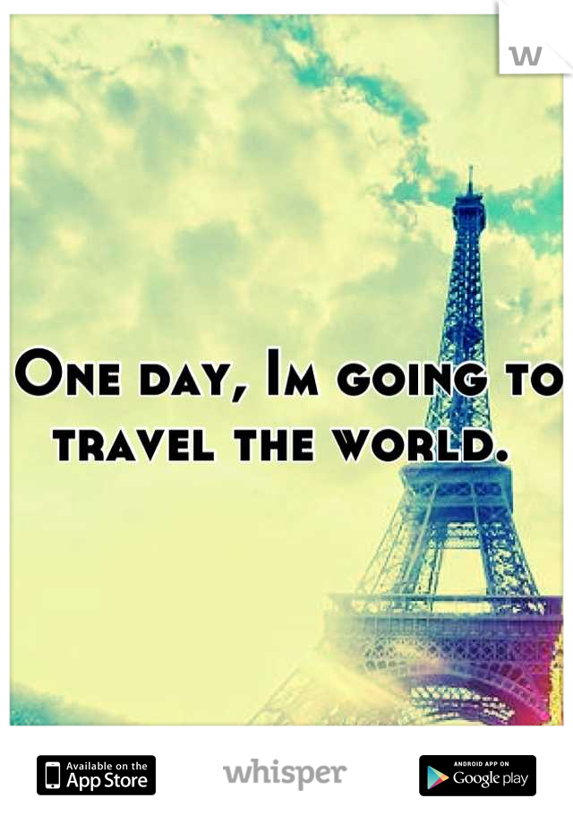 One day, Im going to travel the world.