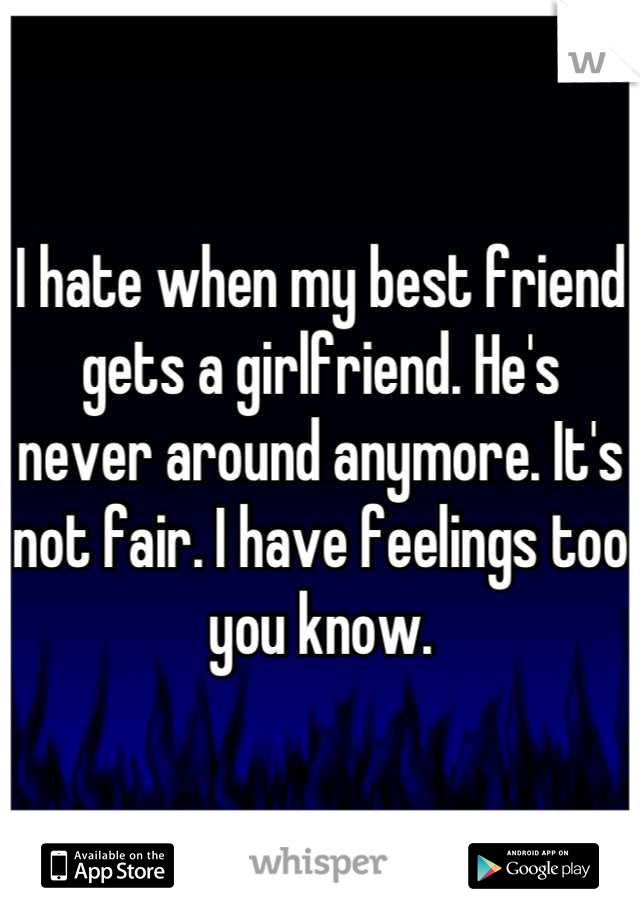 I hate when my best friend gets a girlfriend. He's never around anymore. It's not fair. I have feelings too you know.