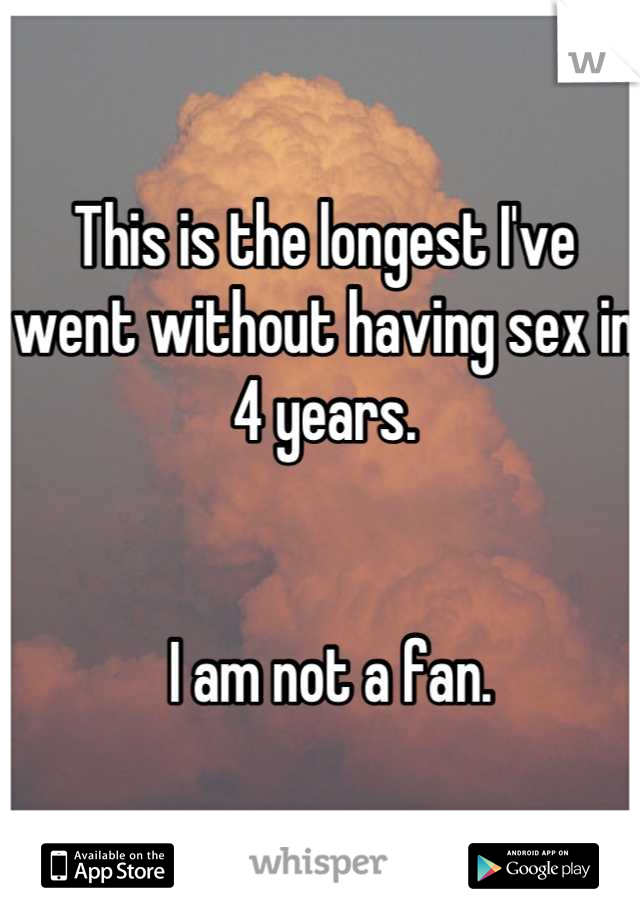 This is the longest I've went without having sex in 4 years.     I am not a fan.