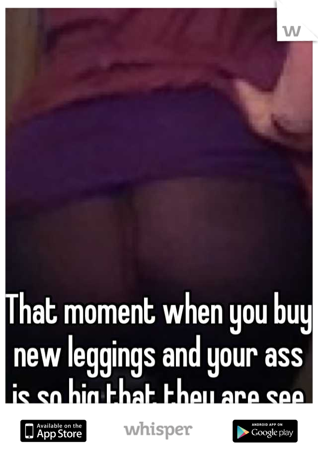 "That moment when you buy new leggings and your ass is so big that they are see through ""Fuuuhhhhck""."