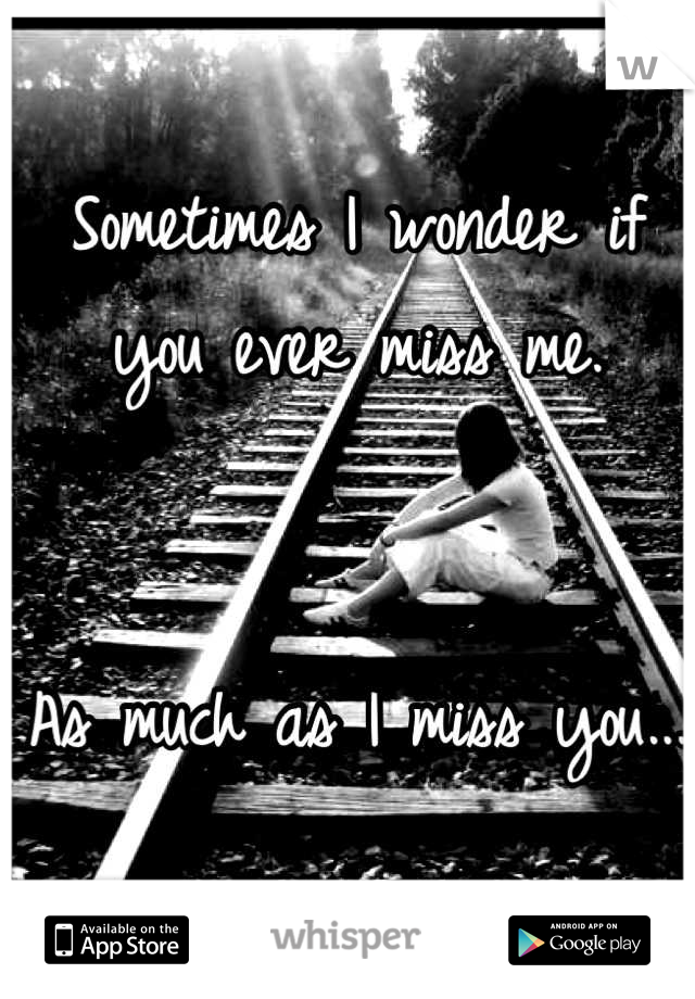Sometimes I wonder if you ever miss me.    As much as I miss you...