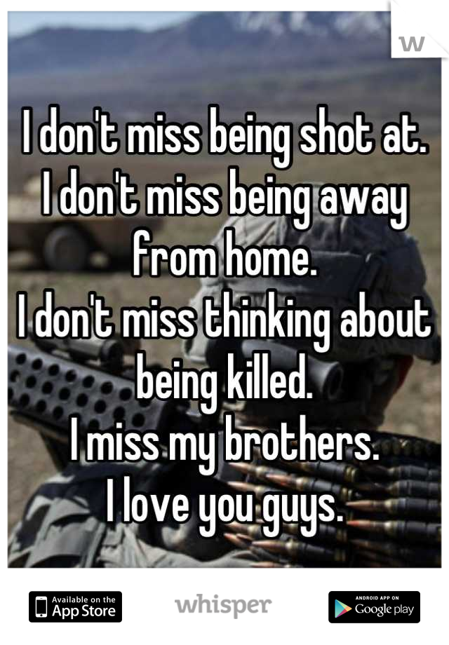 I don't miss being shot at. I don't miss being away from home. I don't miss thinking about being killed. I miss my brothers. I love you guys.