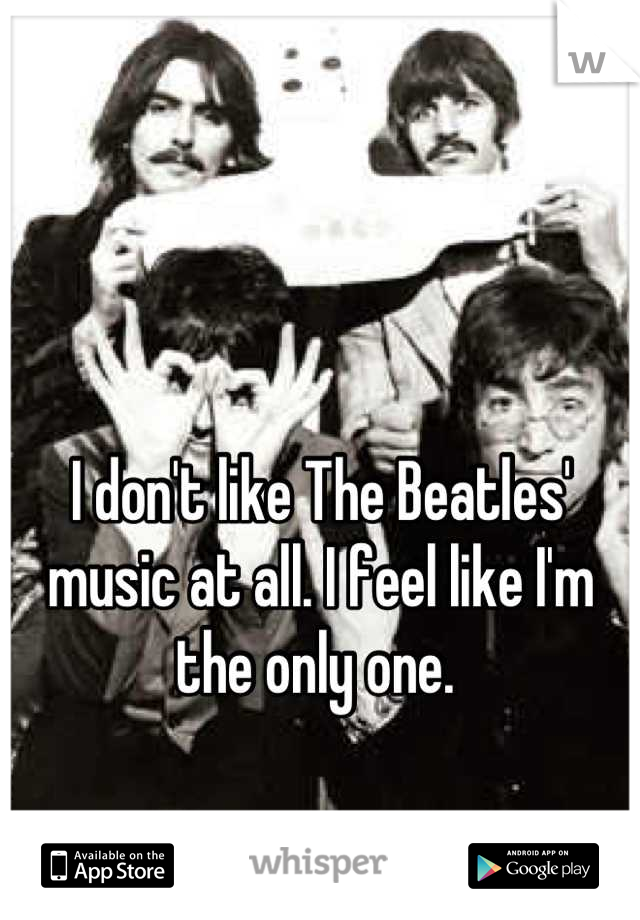 I don't like The Beatles' music at all. I feel like I'm the only one.