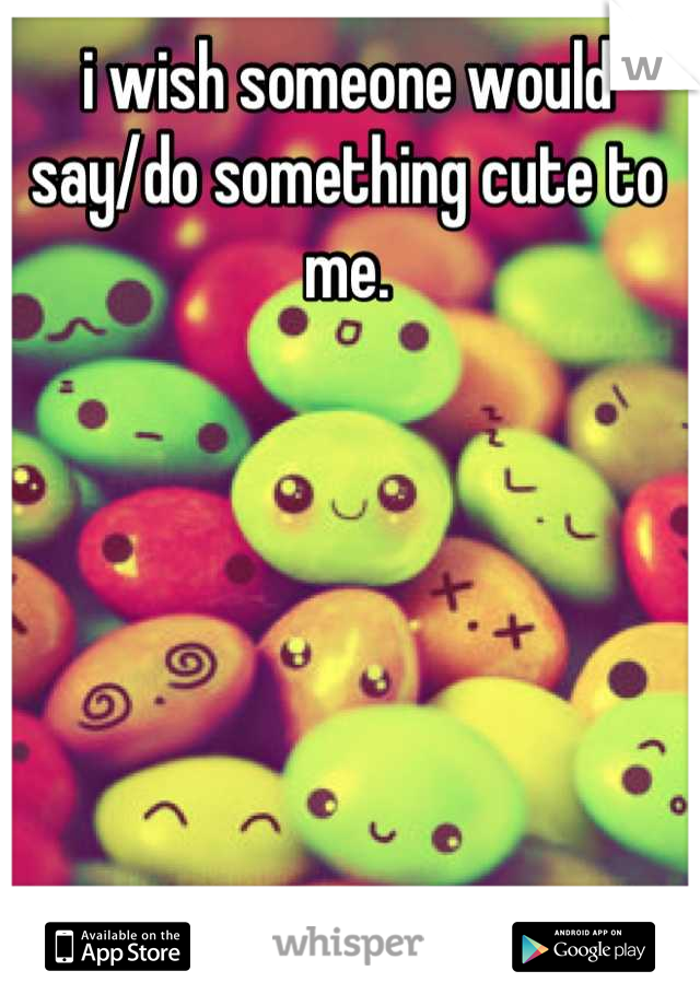 i wish someone would say/do something cute to me.