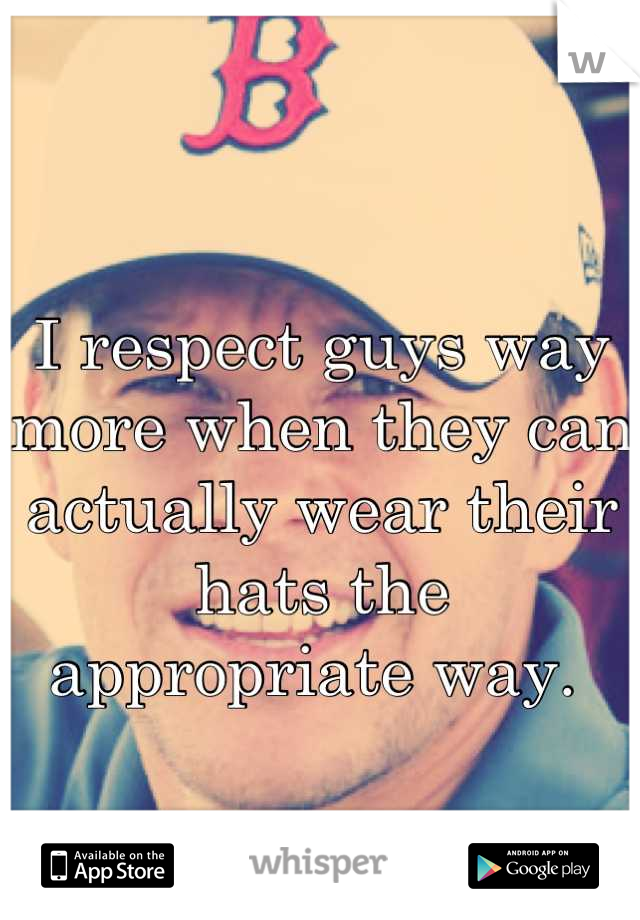 I respect guys way more when they can actually wear their hats the appropriate way.