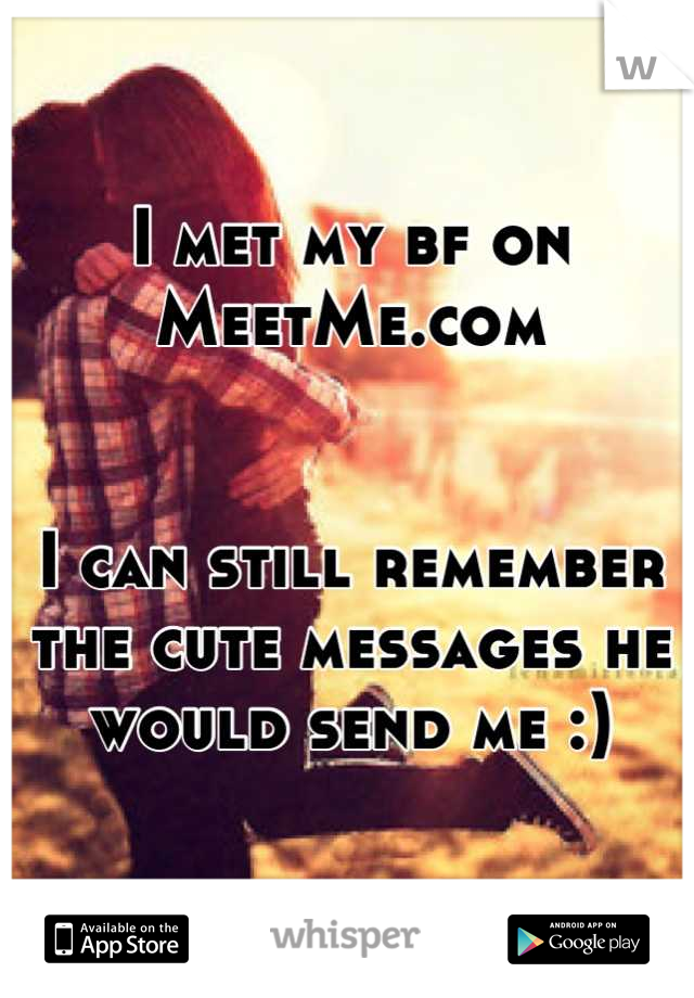 I met my bf on MeetMe.com   I can still remember the cute messages he would send me :)