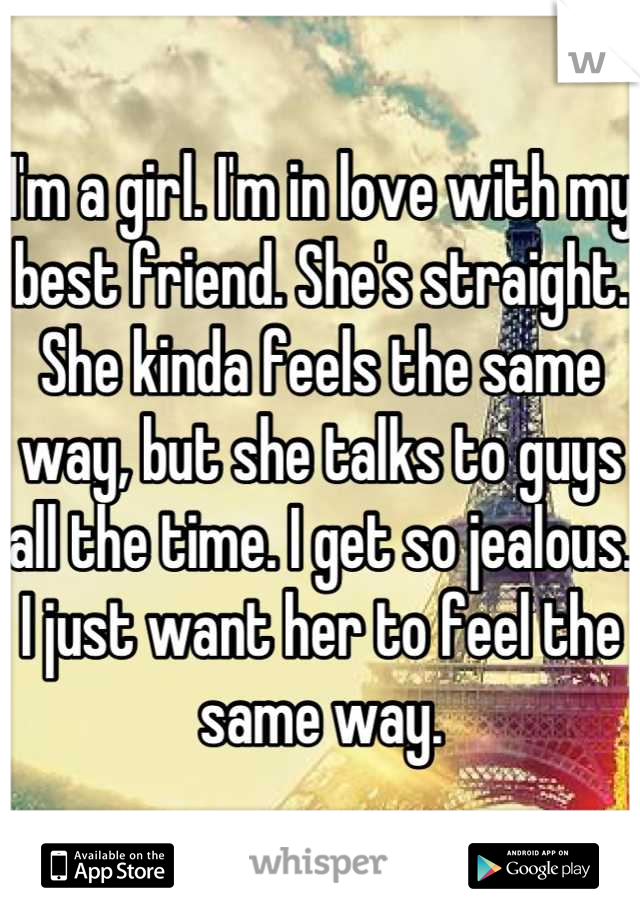 I'm a girl. I'm in love with my best friend. She's straight. She kinda feels the same way, but she talks to guys all the time. I get so jealous. I just want her to feel the same way.