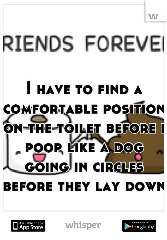 I have to find a comfortable position on the toilet before i poop like a dog going in circles before they lay down