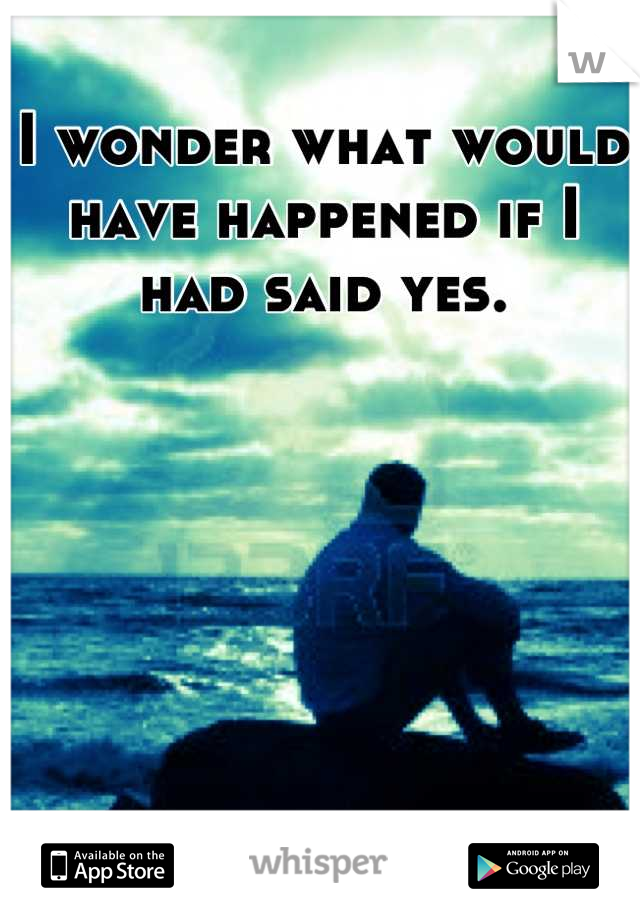 I wonder what would have happened if I had said yes.