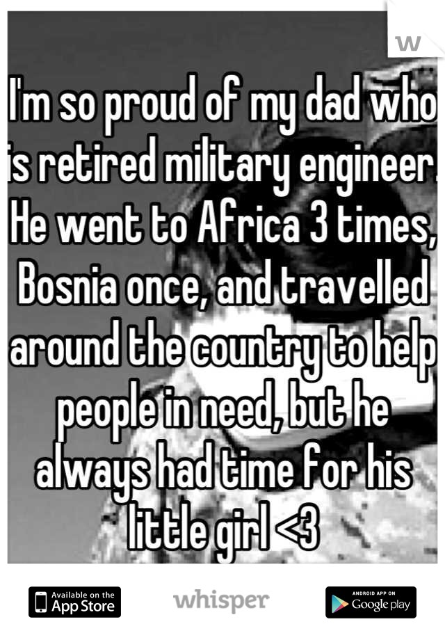 I'm so proud of my dad who is retired military engineer. He went to Africa 3 times, Bosnia once, and travelled around the country to help people in need, but he always had time for his little girl <3