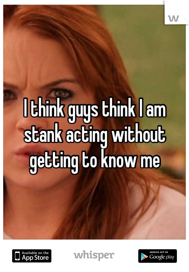 I think guys think I am stank acting without getting to know me
