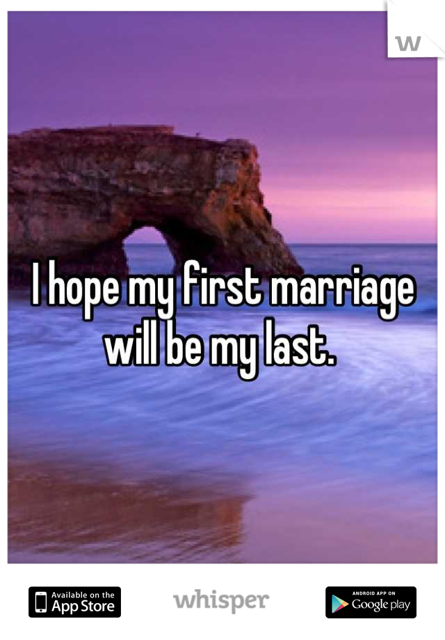 I hope my first marriage will be my last.