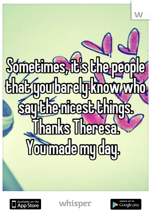 Sometimes, it's the people that you barely know who say the nicest things.   Thanks Theresa.  You made my day.