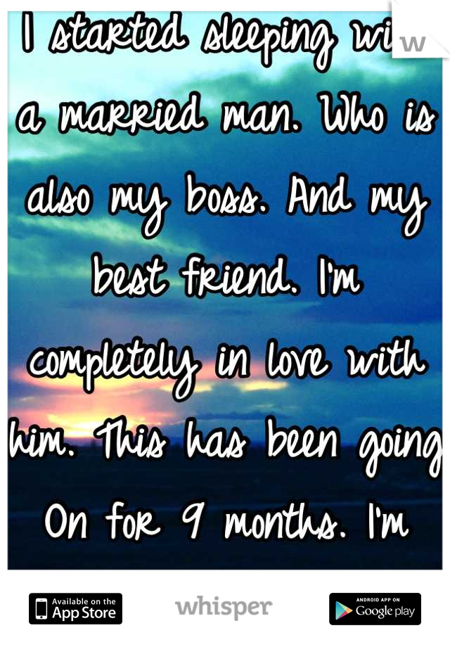 I started sleeping with a married man. Who is also my boss. And my best friend. I'm completely in love with him. This has been going On for 9 months. I'm going to hell.