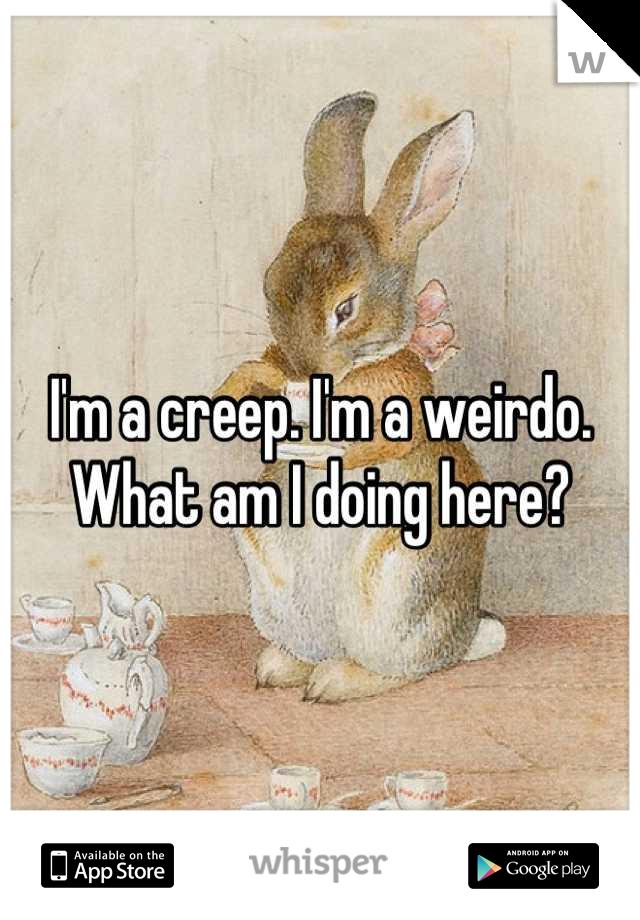 I'm a creep. I'm a weirdo. What am I doing here?
