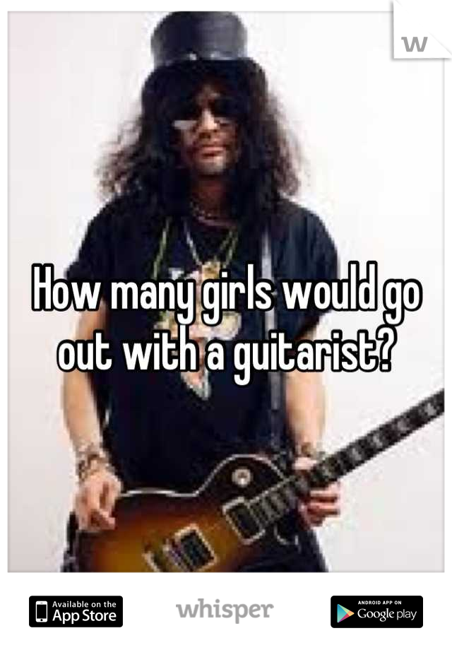How many girls would go out with a guitarist?