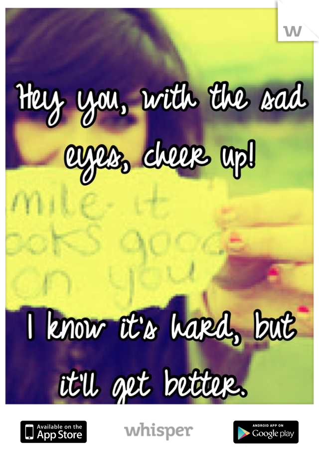 Hey you, with the sad eyes, cheer up!   I know it's hard, but it'll get better.