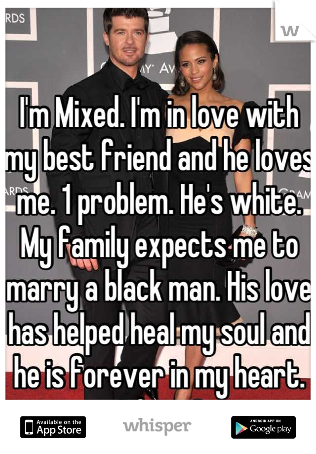 I'm Mixed. I'm in love with my best friend and he loves me. 1 problem. He's white. My family expects me to marry a black man. His love has helped heal my soul and he is forever in my heart. Advise?