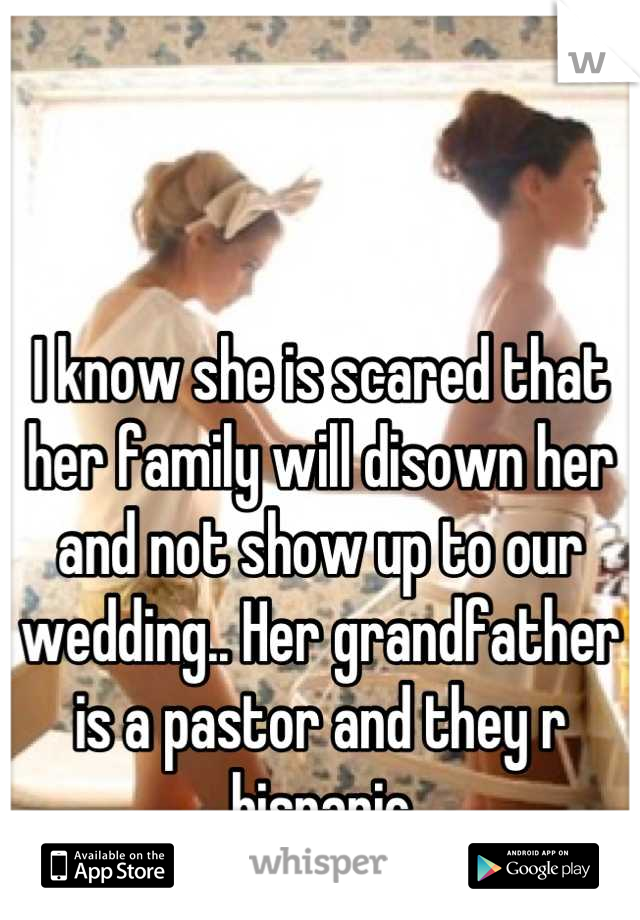 I know she is scared that her family will disown her and not show up to our wedding.. Her grandfather is a pastor and they r hispanic