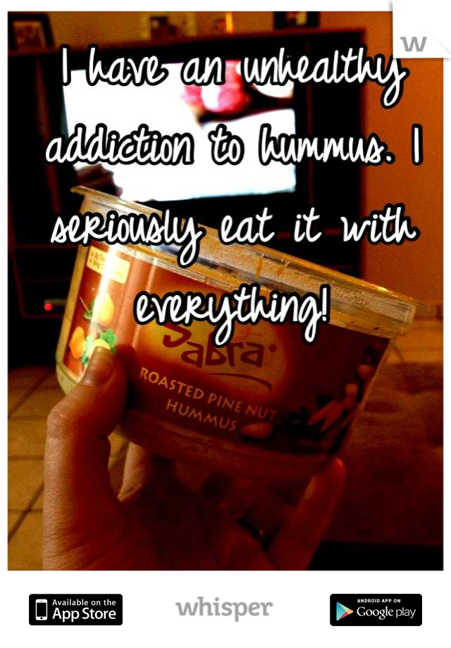I have an unhealthy addiction to hummus. I seriously eat it with everything!