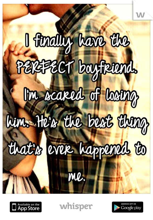 I finally have the PERFECT boyfriend.  I'm scared of losing him. He's the best thing that's ever happened to me.