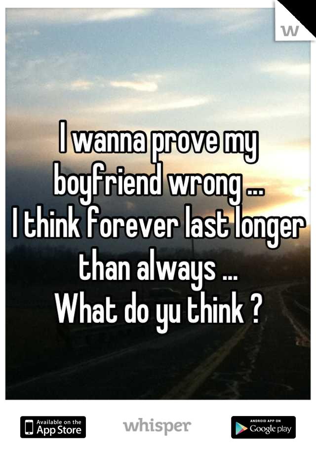 I wanna prove my boyfriend wrong ... I think forever last longer than always ... What do yu think ?