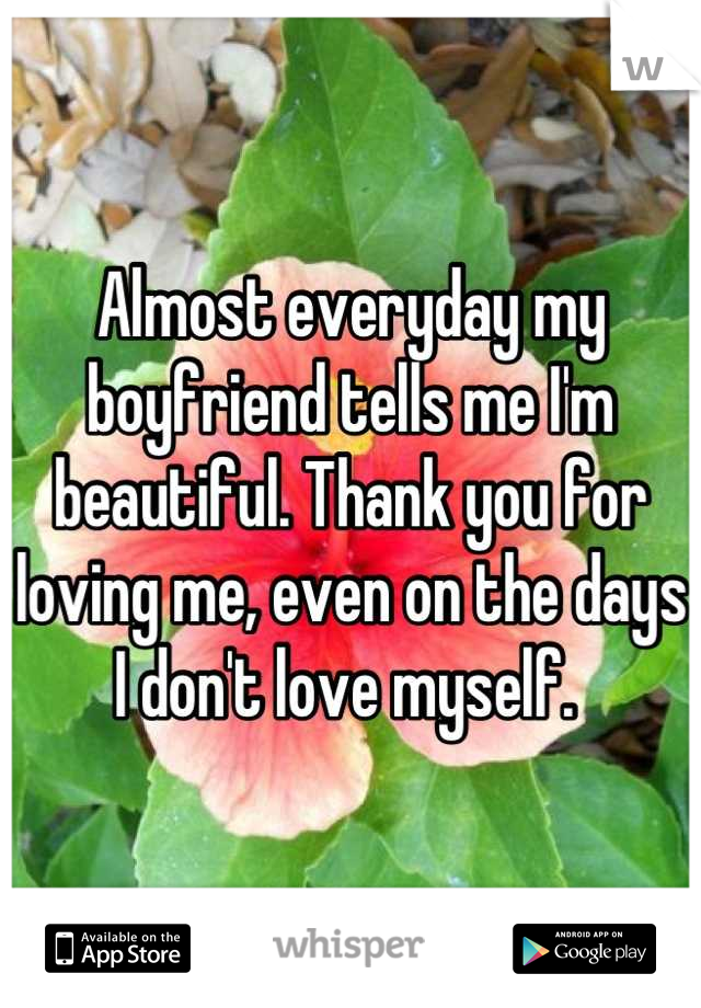 Almost everyday my boyfriend tells me I'm beautiful. Thank you for loving me, even on the days I don't love myself.