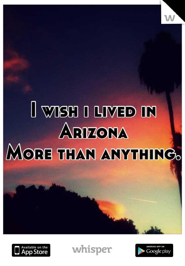 I wish i lived in Arizona More than anything.