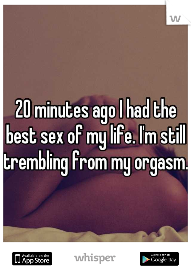 20 minutes ago I had the best sex of my life. I'm still trembling from my orgasm.