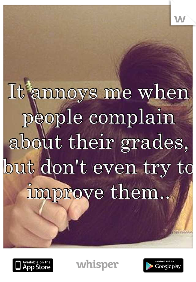 It annoys me when people complain about their grades, but don't even try to improve them..