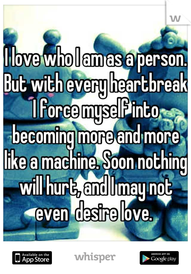 I love who I am as a person. But with every heartbreak I force myself into becoming more and more like a machine. Soon nothing will hurt, and I may not even  desire love.