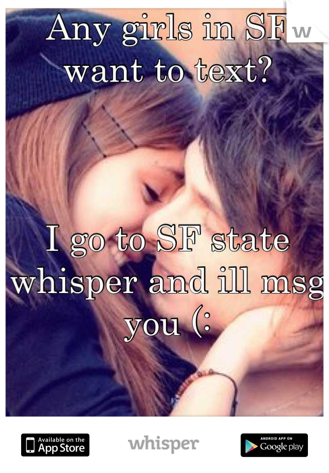 Any girls in SF want to text?     I go to SF state whisper and ill msg you (: