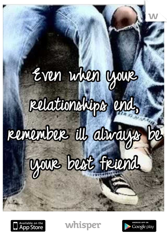Even when your relationships end, remember ill always be your best friend