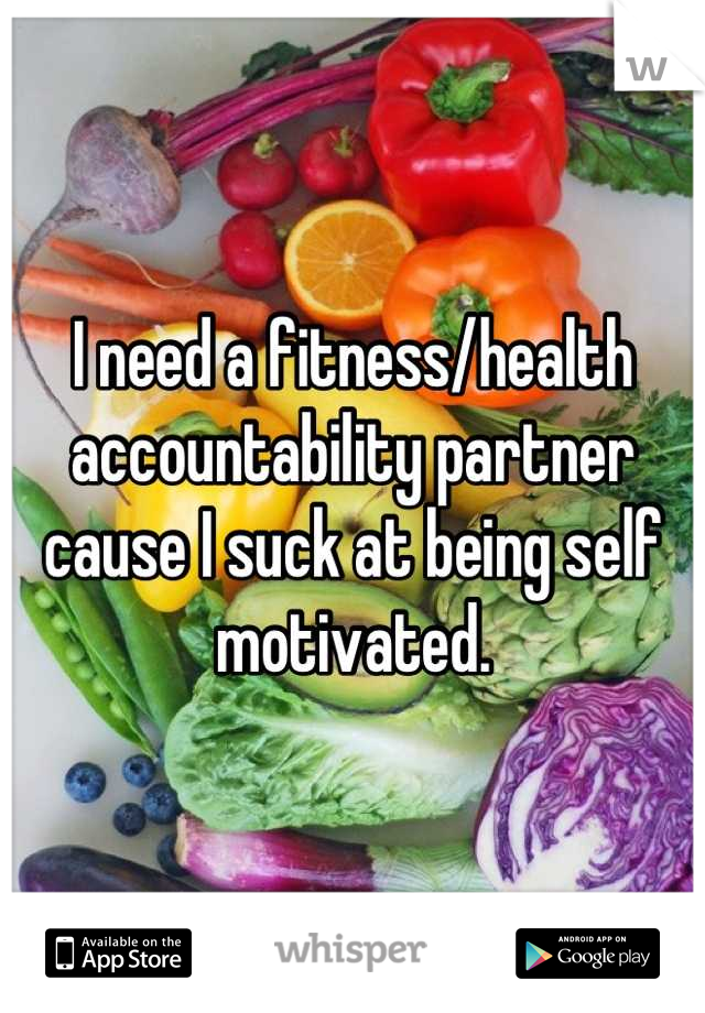 I need a fitness/health accountability partner cause I suck at being self motivated.