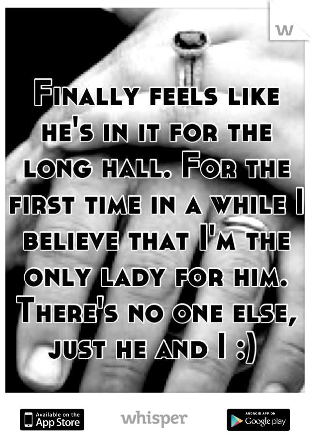 Finally feels like he's in it for the long hall. For the first time in a while I believe that I'm the only lady for him. There's no one else, just he and I :)