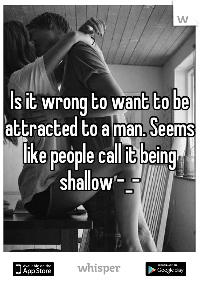 Is it wrong to want to be attracted to a man. Seems like people call it being shallow -_-