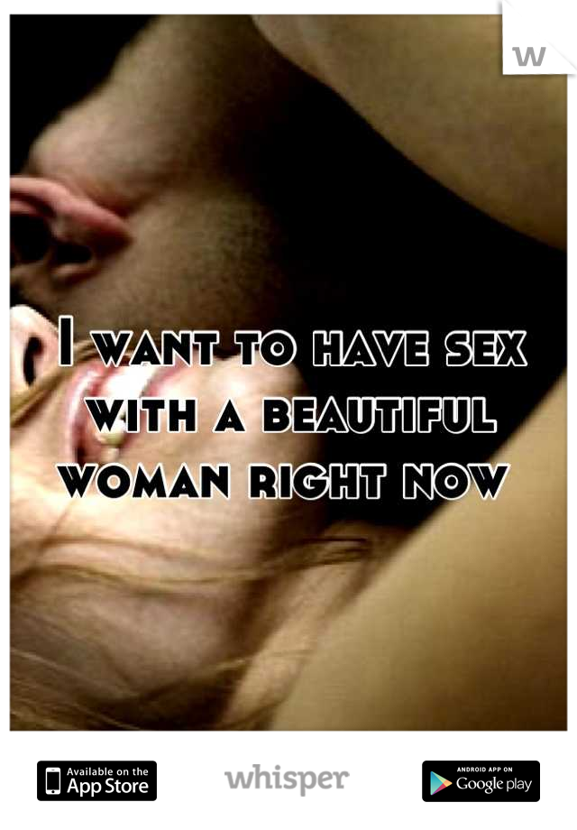 I want to have sex with a beautiful woman right now