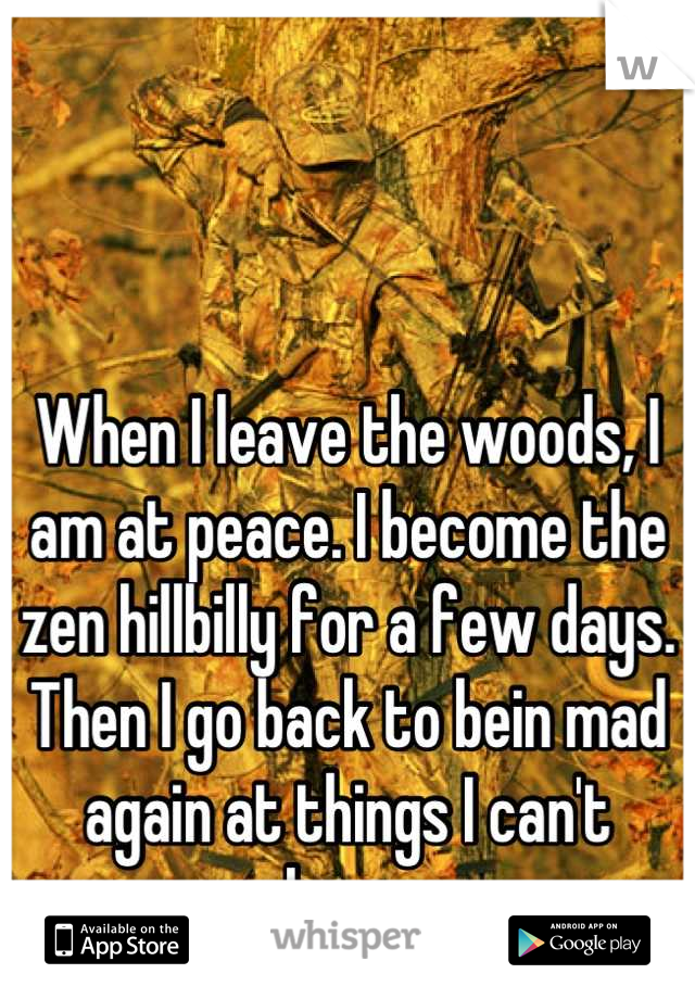 When I leave the woods, I am at peace. I become the zen hillbilly for a few days. Then I go back to bein mad again at things I can't change.