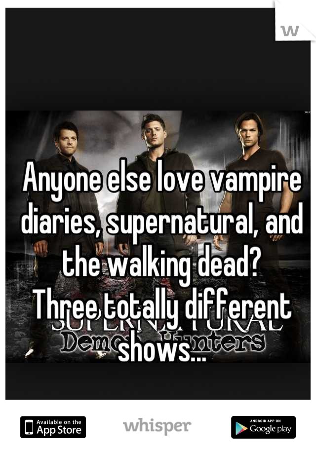 Anyone else love vampire diaries, supernatural, and the walking dead? Three totally different shows...