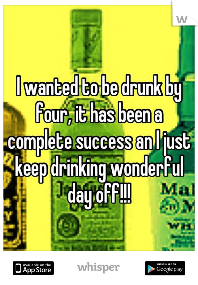 I wanted to be drunk by four, it has been a complete success an I just keep drinking wonderful day off!!!