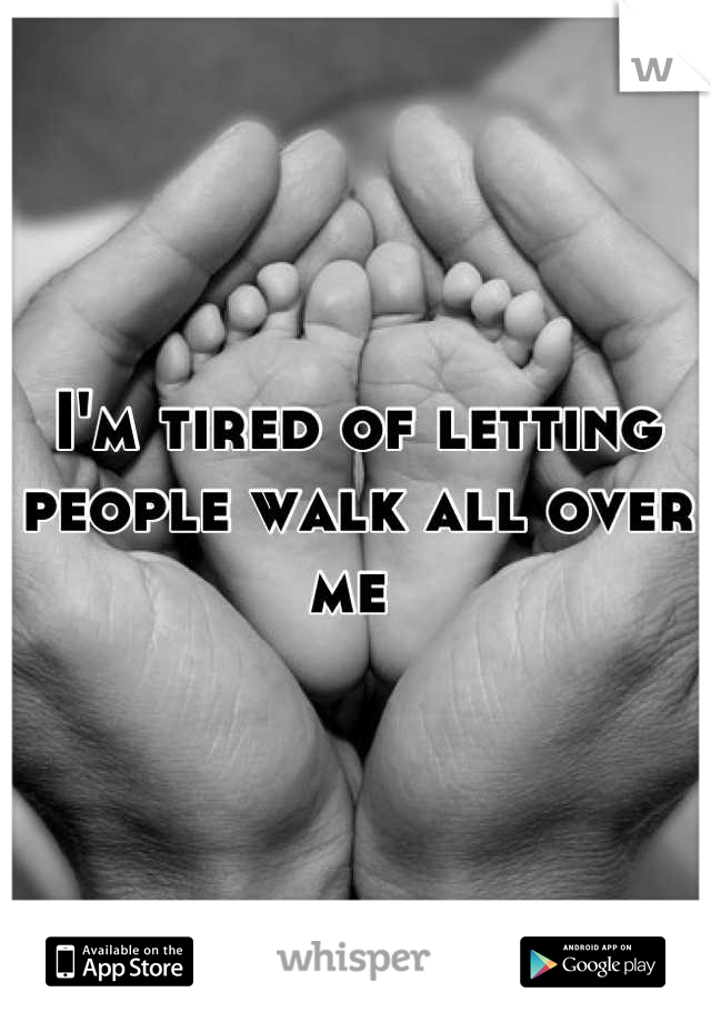 I'm tired of letting people walk all over me