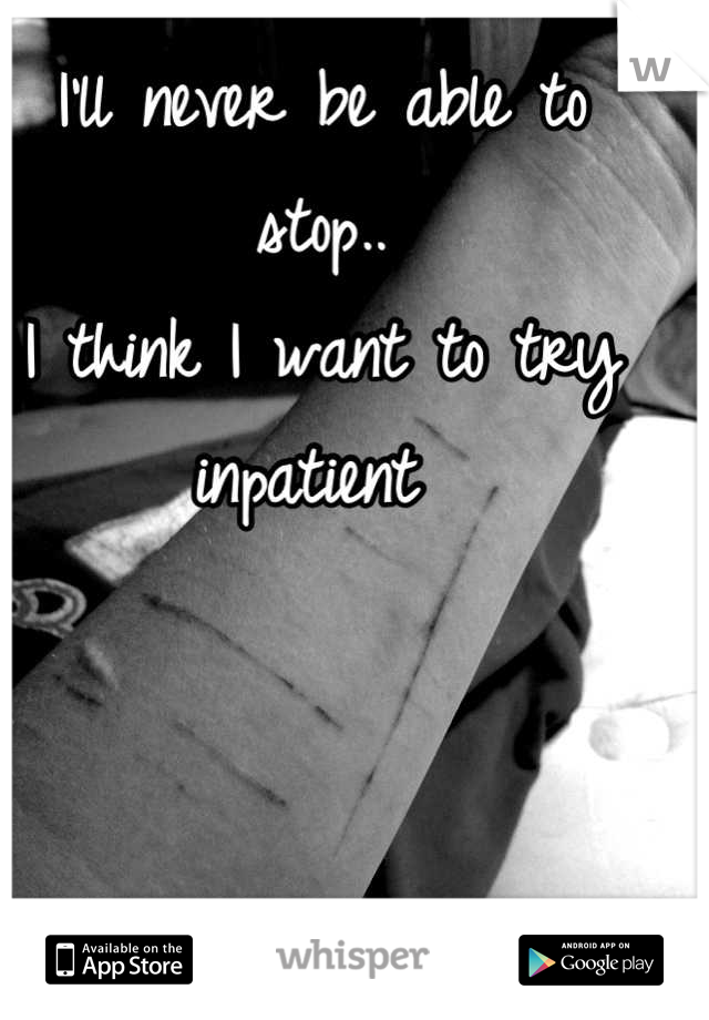 I'll never be able to stop..  I think I want to try inpatient