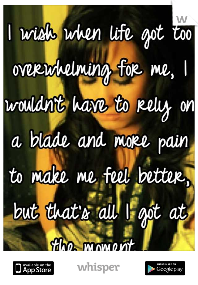 I wish when life got too overwhelming for me, I wouldn't have to rely on a blade and more pain to make me feel better, but that's all I got at the moment...