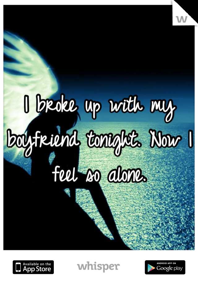 I broke up with my boyfriend tonight. Now I feel so alone.
