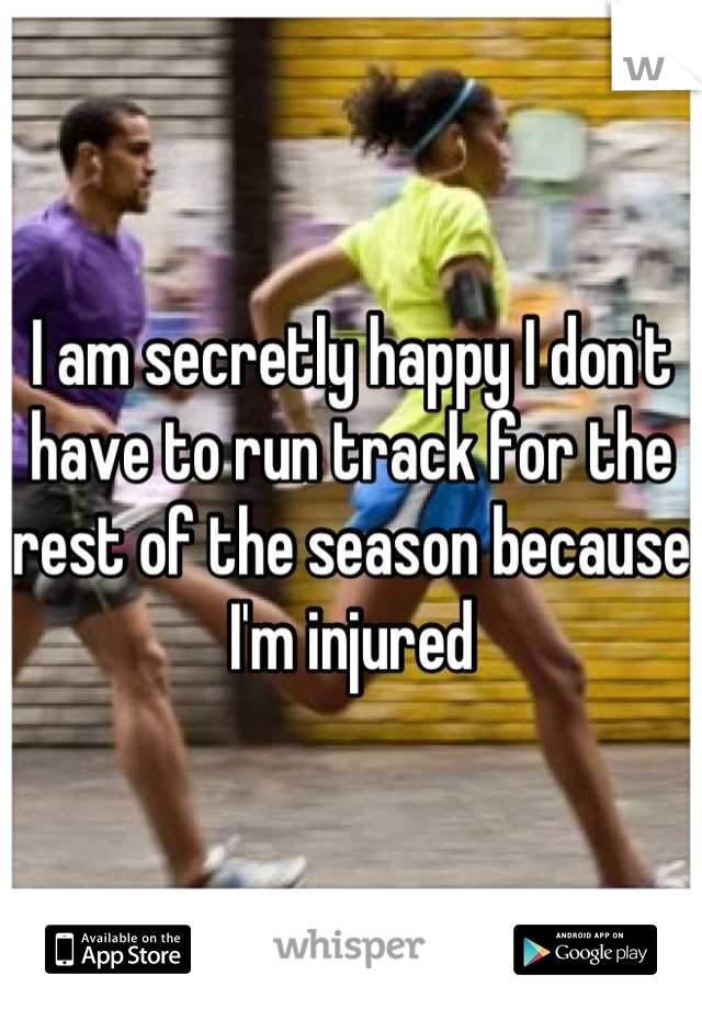 I am secretly happy I don't have to run track for the rest of the season because I'm injured