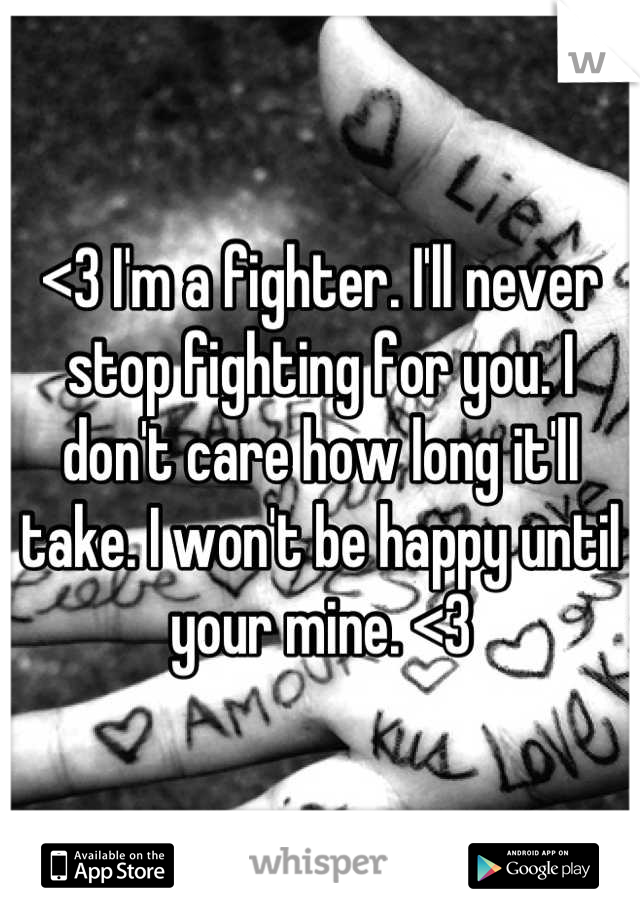 <3 I'm a fighter. I'll never stop fighting for you. I don't care how long it'll take. I won't be happy until your mine. <3