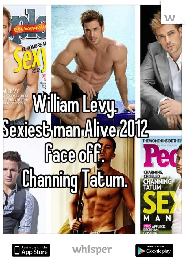 William Levy.                                     Sexiest man Alive 2012 face off.                                             Channing Tatum.