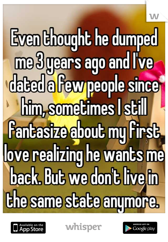 Even thought he dumped me 3 years ago and I've dated a few people since him, sometimes I still fantasize about my first love realizing he wants me back. But we don't live in the same state anymore.