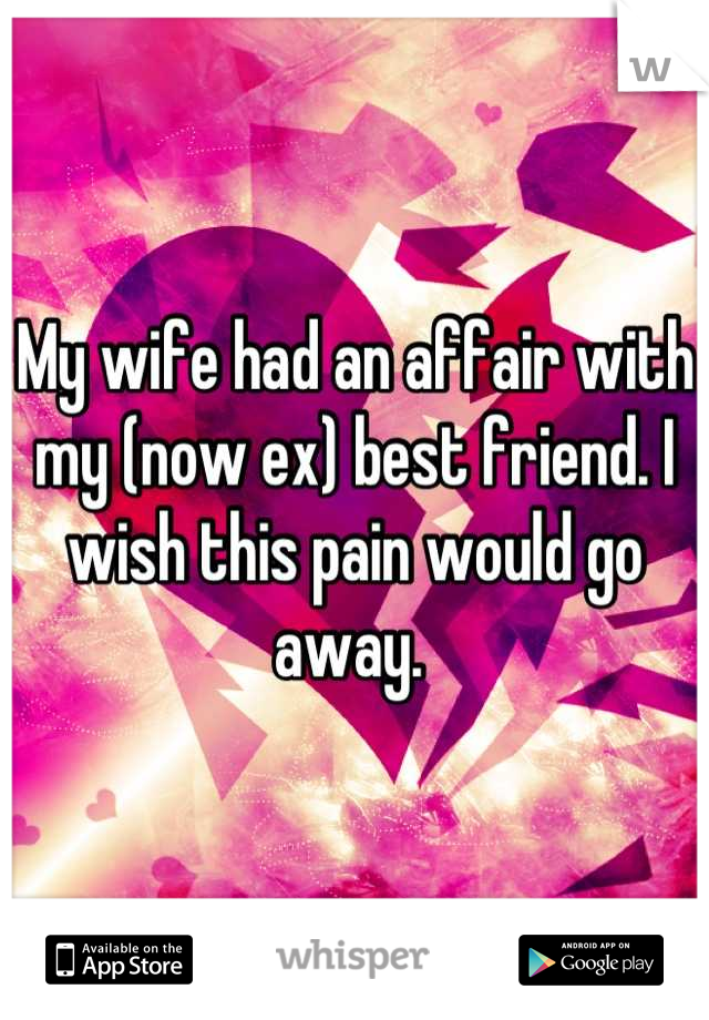 My wife had an affair with my (now ex) best friend. I wish this pain would go away.