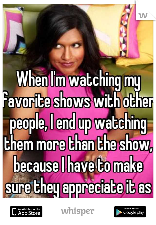 When I'm watching my favorite shows with other people, I end up watching them more than the show, because I have to make sure they appreciate it as much as I do.